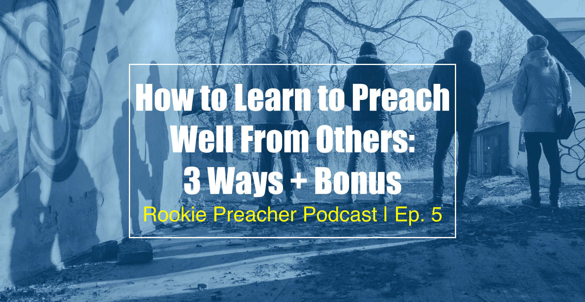 RPP 005: How to Learn to Preach Well From Others: 3 Ways + Bonus