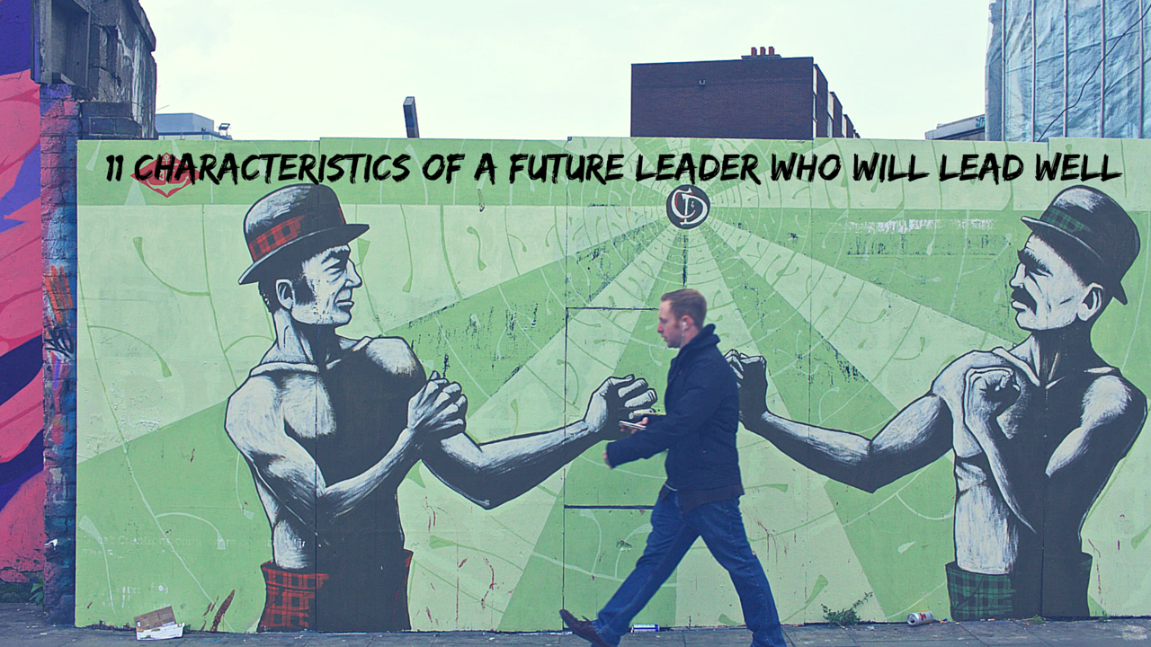 11 Characteristics of a Future Leader Who Will Lead Well