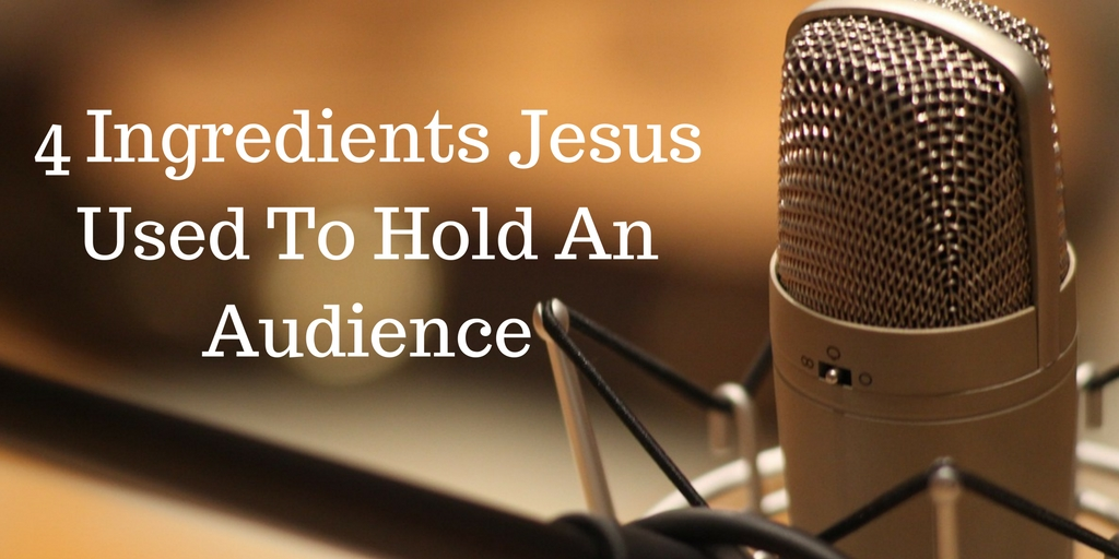 4 Ingredients Jesus Used To Hold An Audience
