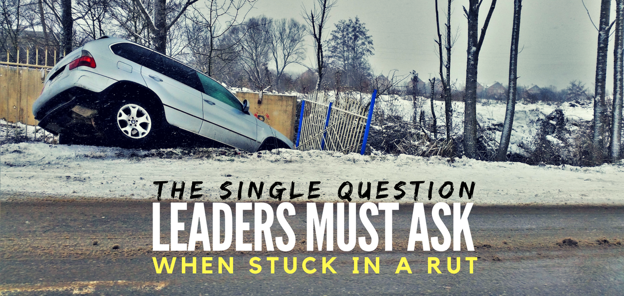 The Single Question All Leaders Must Ask When Stuck in a Rut