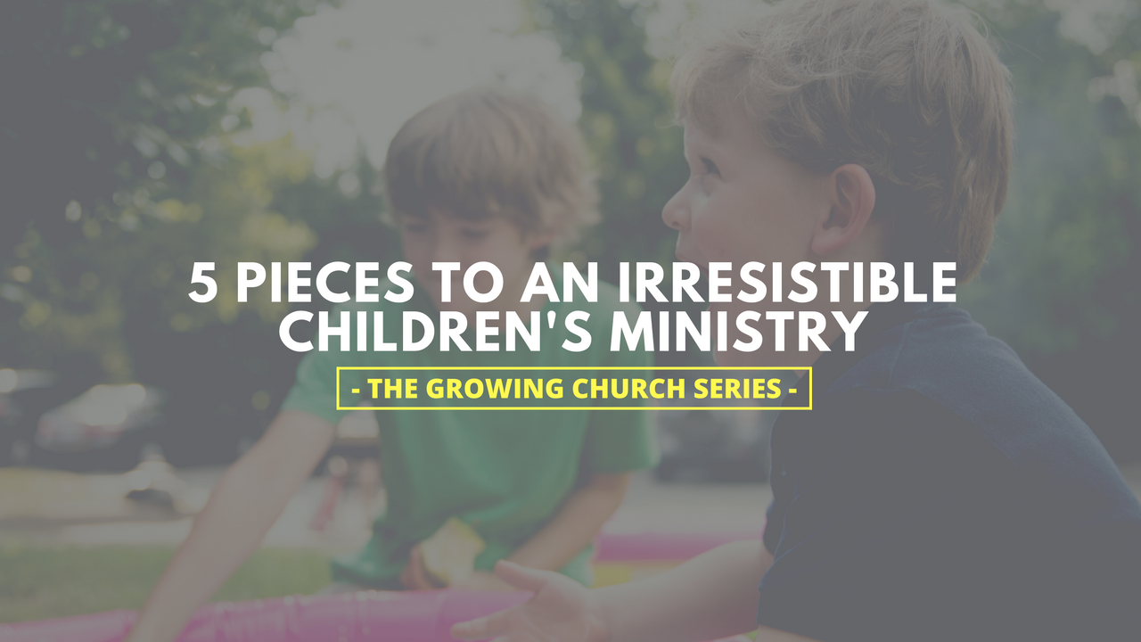 5 Pieces to an Irresistible Children's Ministry