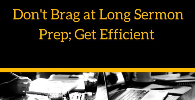 dont-brag-at-long-sermon-prep-get-efficient