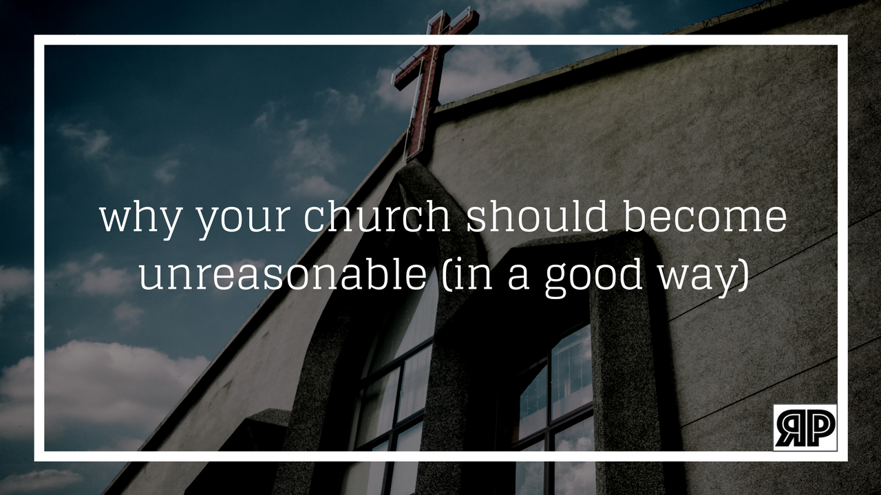 why your church should become unreasonable (in a good way)