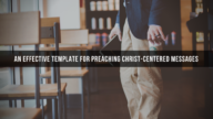 An Effective Template for Preaching Christ-Centered Messages - by Chris Pascarella