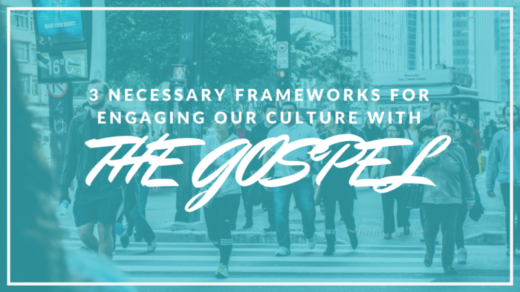 3 Necessary Frameworks for Engaging our Culture With the Gospel