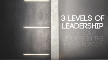 3 Levels of Leadership: Are Your Leaders in the Right Place?