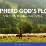 Shepherd God's Flock: Our Job as Pastors