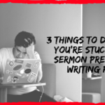 3 Things to Do When You're Stuck in a Sermon Prep and Writing Rut