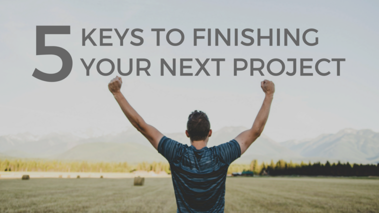 5 Keys to Finishing Your Next Project