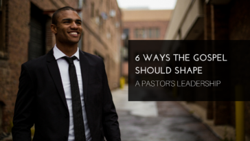 6 Ways the Gospel Should Shape a Pastor's Leadership
