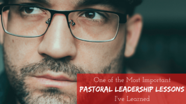 One of the Most Important Pastoral Leadership Lessons I've Learned