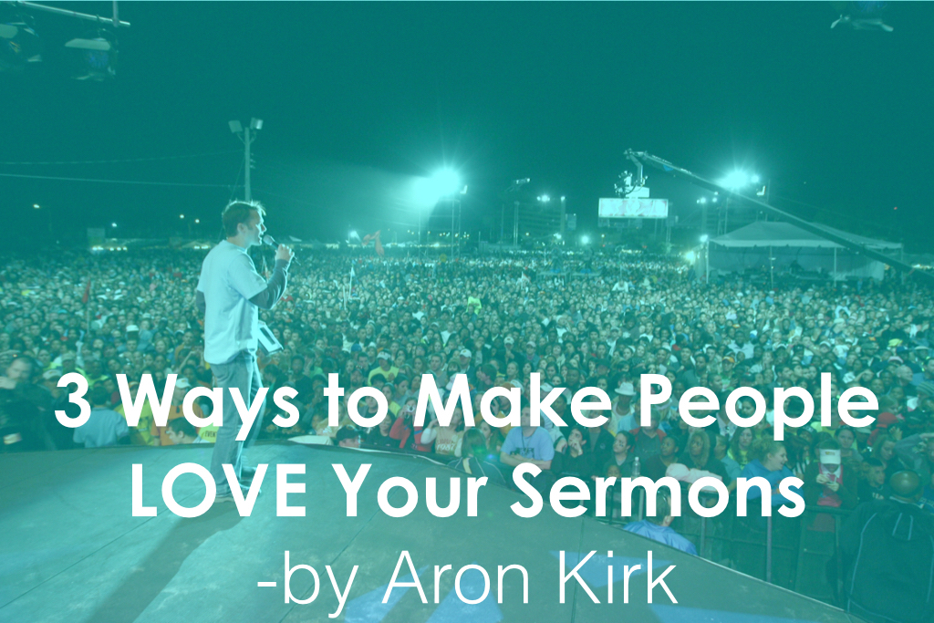 3 Ways to Make People LOVE Your Sermons by Aron Kirk