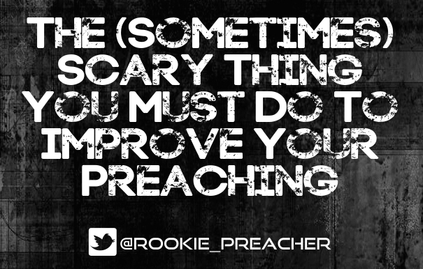 The (Sometimes) Scary Thing You Must Do To Improve Your Preaching