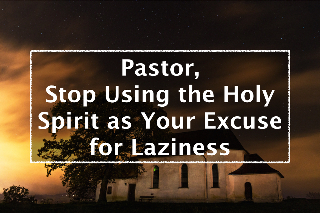 Pastor, Stop Using the Holy Spirit as Your Excuse for Laziness