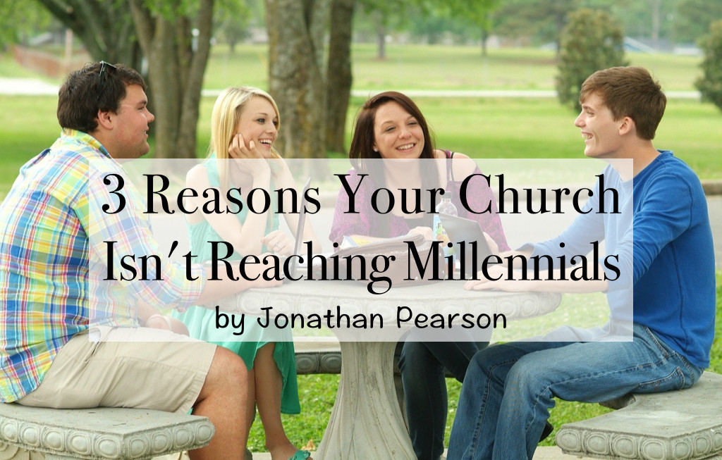 3 Reasons Your Church Isn't Reaching Millennials - by Jonathan Pearson