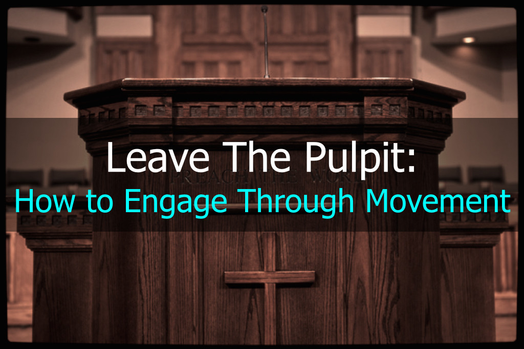 Leave The Pulpit: How to Engage Through Movement