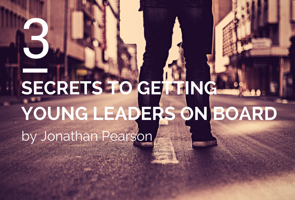 3 Secrets to Getting Young Leaders On Board - by Jonathan Pearson