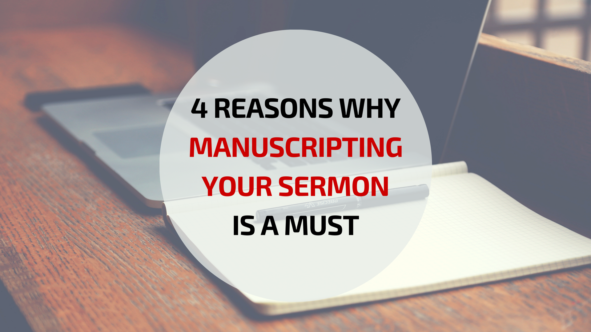 4 Reasons Why Manuscripting Your Sermon is a Must