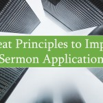 3 Great Principles to Improve Sermon Application