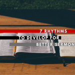 7 Rhythms to Develop for Better Sermon Prep