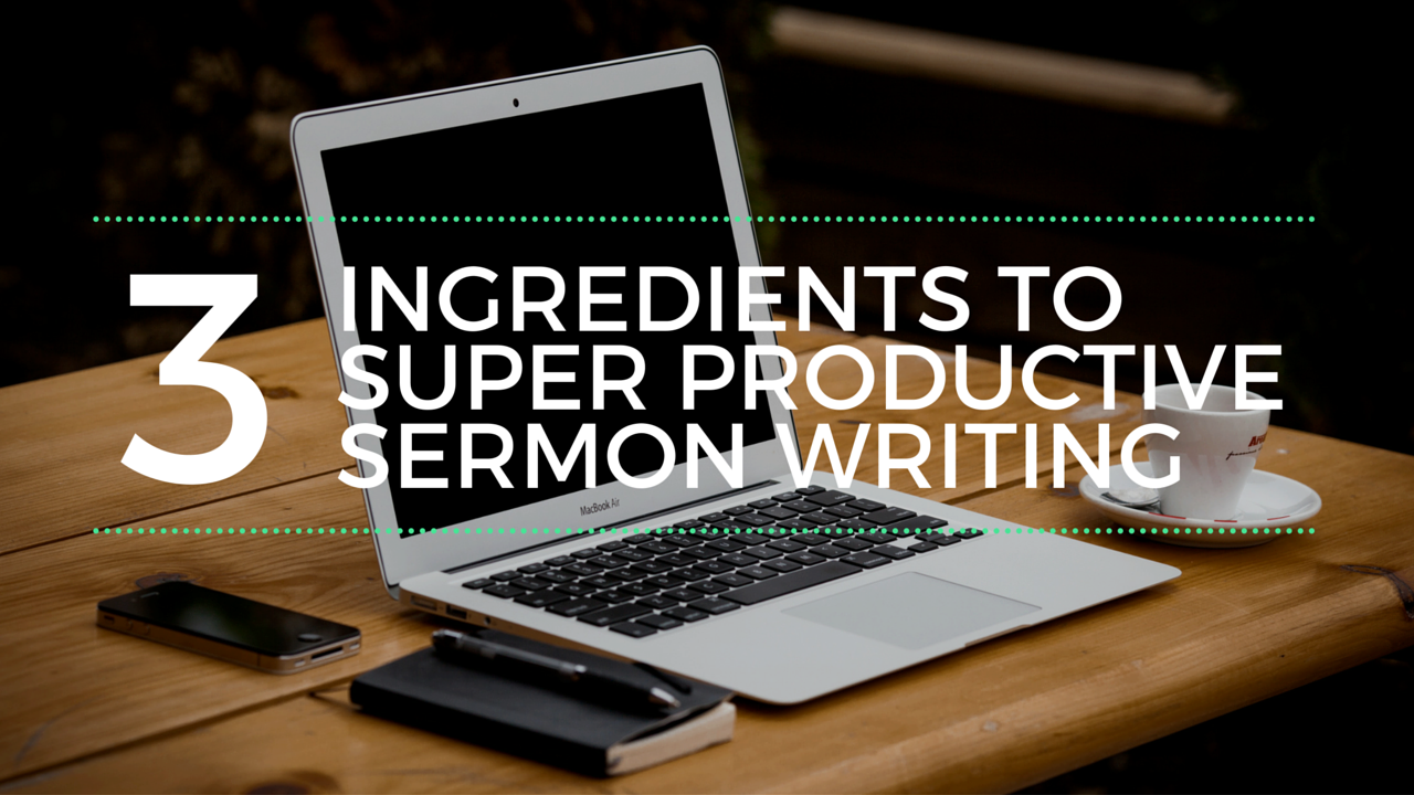 3 Ingredients to Super Productive Sermon Writing