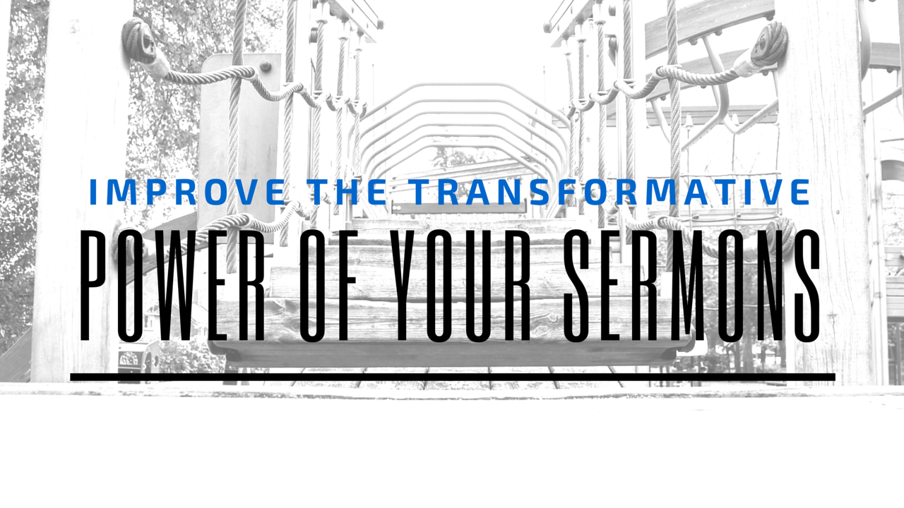 Improve the Transformative Power of your Sermons - by Jeff Mitchell