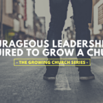 Courageous Leadership is Required to Grow a Church