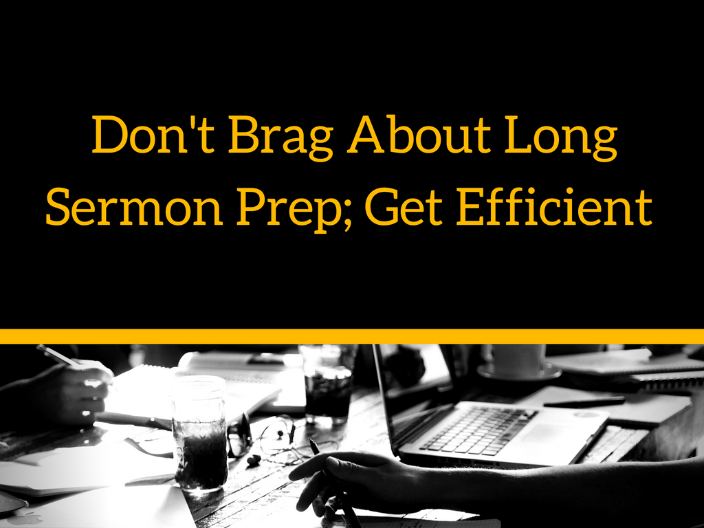 dont-brag-at-long-sermon-prep-get-efficient-2