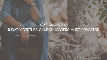 C.H. Spurgeon: 5 Daily Virtues Church Leaders Must Practice