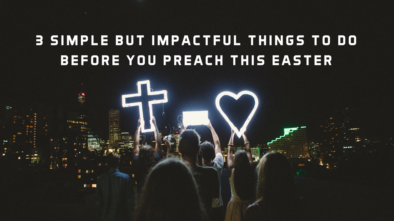 3 Simple But Impactful Things to Do Before You Preach This Easter