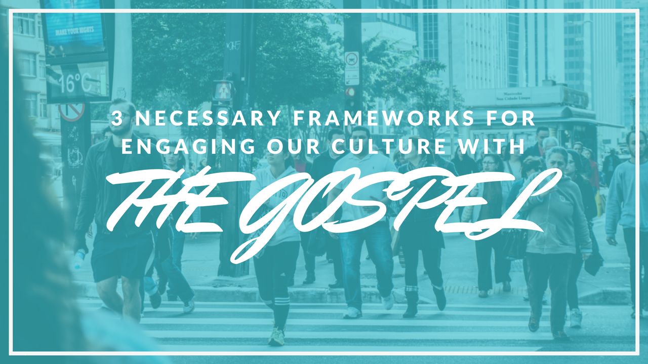 3 Necessary Frameworks for Engaging our Culture With