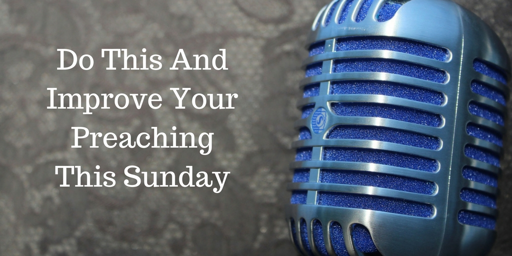 Do This And Improve Your Preaching This Sunday