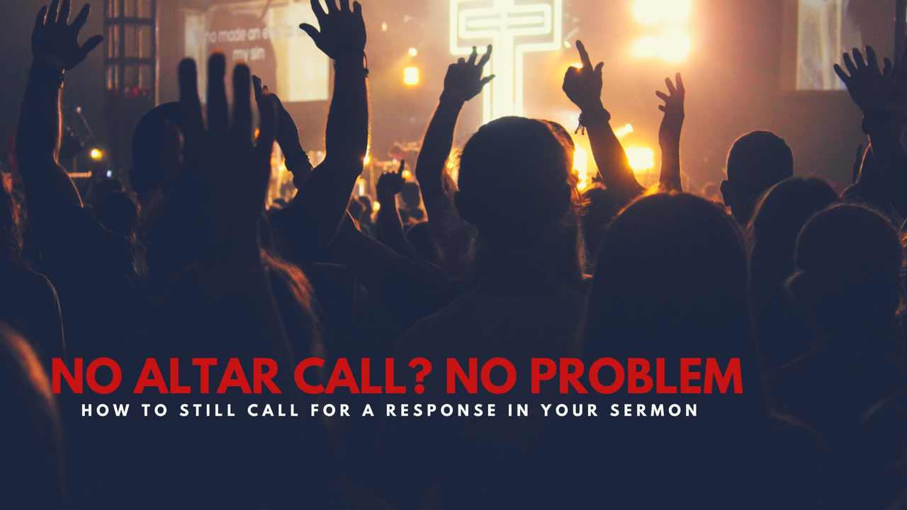 No Altar Call_ No Problem_ How to still call for a response in your sermon